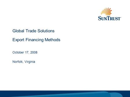 © Copyright 2005 SunTrust Banks, Inc. Global Trade Solutions Export Financing Methods October 17, 2008 Norfolk, Virginia.