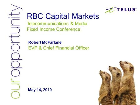 Robert McFarlane EVP & Chief Financial Officer May 14, 2010 RBC Capital Markets Telecommunications & Media Fixed Income Conference.