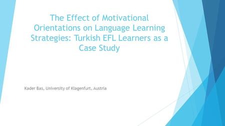 The Effect of Motivational Orientations on Language Learning Strategies: Turkish EFL Learners as a Case Study Kader Bas, University of Klagenfurt, Austria.