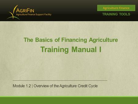 The Basics of Financing Agriculture Training Manual I Module 1.2 | Overview of the Agriculture Credit Cycle.