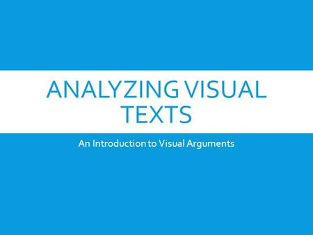 ANALYZING VISUAL TEXTS An Introduction to Visual Arguments.