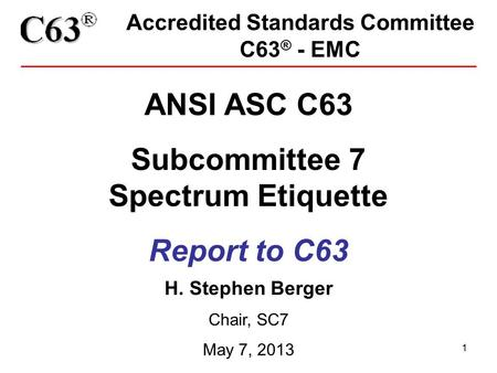 1 Accredited Standards Committee C63 ® - EMC ANSI ASC C63 Subcommittee 7 Spectrum Etiquette Report to C63 H. Stephen Berger Chair, SC7 May 7, 2013.