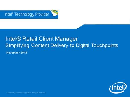 Copyright 2013 Intel® Corporation. All rights reserved. Intel® Retail Client Manager Simplifying Content Delivery to Digital Touchpoints November 2013.
