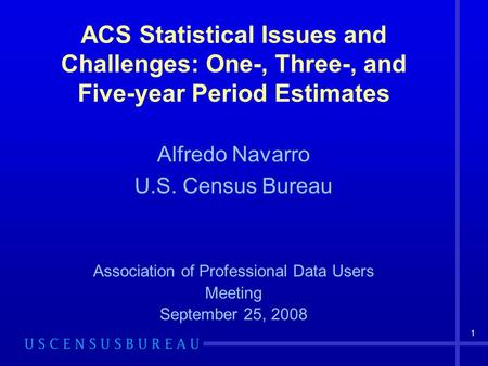 1 ACS Statistical Issues and Challenges: One-, Three-, and Five-year Period Estimates Alfredo Navarro U.S. Census Bureau Association of Professional Data.