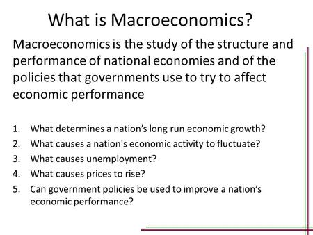What is Macroeconomics? Macroeconomics is the study of the structure and performance of national economies and of the policies that governments use to.