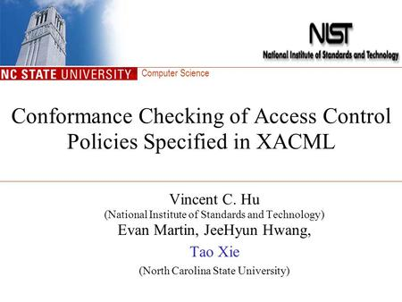 Computer Science Conformance Checking of Access Control Policies Specified in XACML Vincent C. Hu (National Institute of Standards and Technology) Evan.