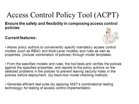 Access Control Policy Tool (ACPT) Ensure the safety and flexibility in composing access control policies Current features: Allows policy authors to conveniently.