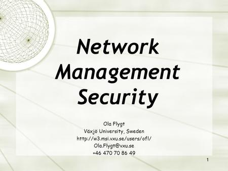 1 Ola Flygt Växjö University, Sweden  +46 470 70 86 49 Network Management Security.