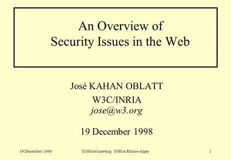 19 December 1998EMGnet meeting INRIA Rhône-Alpes1 An Overview of Security Issues in the Web José KAHAN OBLATT W3C/INRIA 19 December 1998.