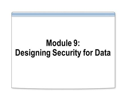 Module 9: Designing Security for Data. Overview Creating a Security Plan for Data Creating a Design for Security of Data.