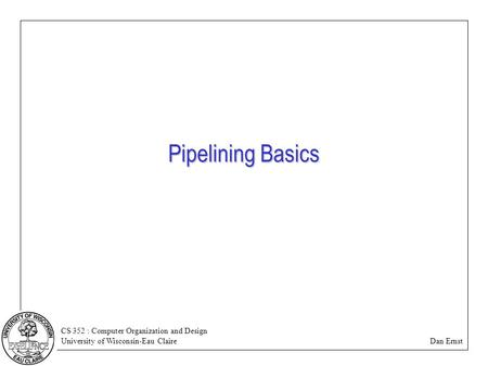 CS 352 : Computer Organization and Design University of Wisconsin-Eau Claire Dan Ernst Pipelining Basics.