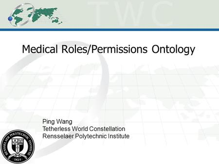 Medical Roles/Permissions Ontology Ping Wang Tetherless World Constellation Rensselaer Polytechnic Institute.