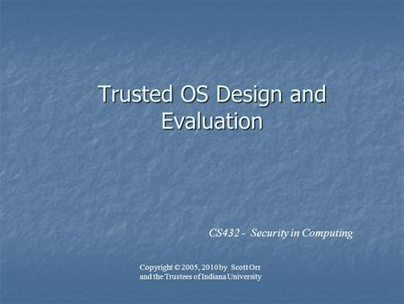 Trusted OS Design and Evaluation CS432 - Security in Computing Copyright © 2005, 2010 by Scott Orr and the Trustees of Indiana University.