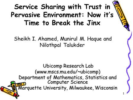 1 Service Sharing with Trust in Pervasive Environment: Now it's Time to Break the Jinx Sheikh I. Ahamed, Munirul M. Haque and Nilothpal Talukder Ubicomp.