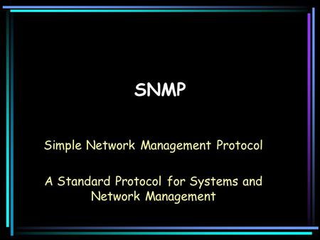 SNMP Simple Network Management Protocol A Standard Protocol for Systems and Network Management.