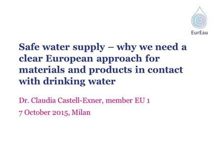 Safe water supply – why we need a clear European approach for materials and products in contact with drinking water Dr. Claudia Castell-Exner, member EU.