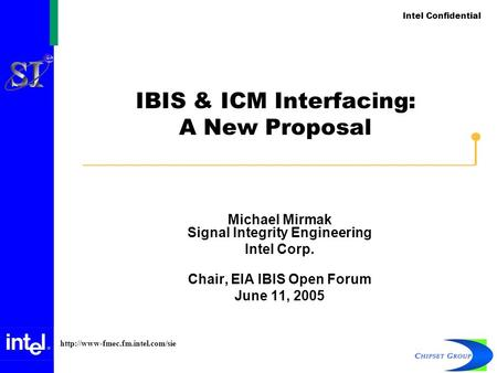 Intel Confidential  IBIS & ICM Interfacing: A New Proposal Michael Mirmak Signal Integrity Engineering Intel Corp. Chair,