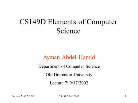 Lecture 7: 9/17/2002CS149D Fall 20021 CS149D Elements of Computer Science Ayman Abdel-Hamid Department of Computer Science Old Dominion University Lecture.