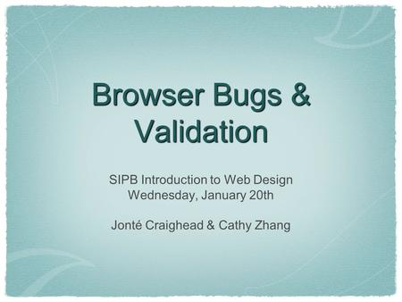 Browser Bugs & Validation SIPB Introduction to Web Design Wednesday, January 20th Jonté Craighead & Cathy Zhang.