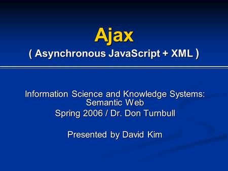 Ajax ( Asynchronous JavaScript + XML ) Information Science and Knowledge Systems: Semantic Web Spring 2006 / Dr. Don Turnbull Presented by David Kim.