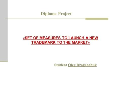 Diploma Project « SET OF MEASURES TO LAUNCH A NEW TRADEMARK TO THE MARKET » Student Oleg Draganchuk.