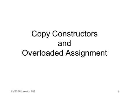 CMSC 202, Version 3/02 1 Copy Constructors and Overloaded Assignment.