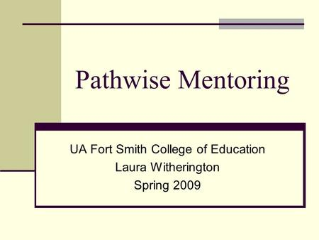 Pathwise Mentoring UA Fort Smith College of Education Laura Witherington Spring 2009.