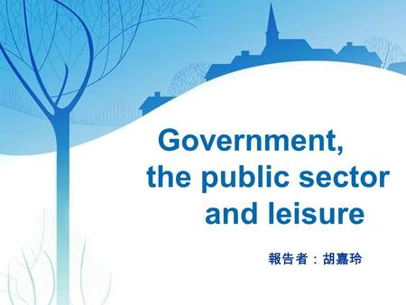 Government, the public sector and leisure 報告者:胡嘉玲.