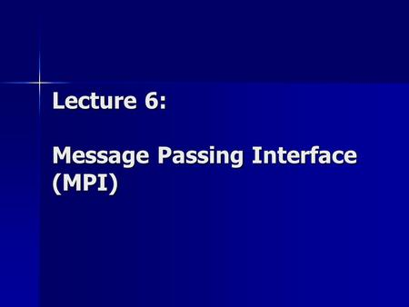 Lecture 6: Message Passing Interface (MPI). Parallel Programming Models Message Passing Model Used on Distributed memory MIMD architectures Multiple processes.