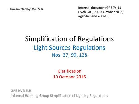Simplification of Regulations Light Sources Regulations Nos. 37, 99, 128 Clarification 10 October 2015 GRE IWG SLR Informal Working Group Simplification.