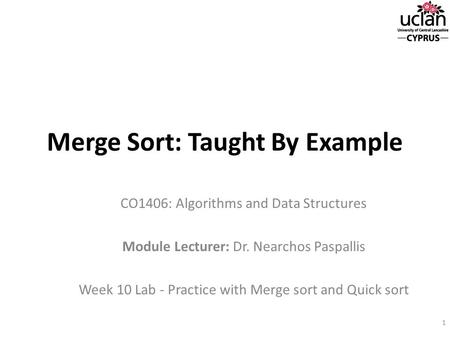 Merge Sort: Taught By Example CO1406: Algorithms and Data Structures Module Lecturer: Dr. Nearchos Paspallis Week 10 Lab - Practice with Merge sort and.