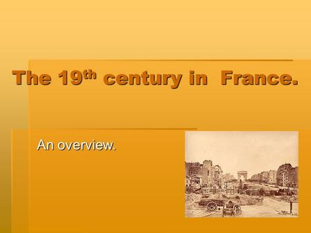 The 19 th century in France. An overview.. The era…  The 19 th century in France was an unstable time during which there were seven different political.