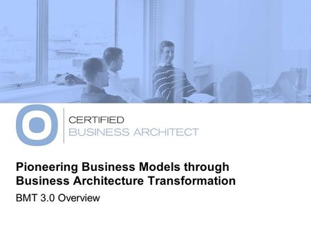 Pioneering Business Models through Business Architecture Transformation BMT 3.0 Overview.