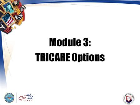 Module 3: TRICARE Options. 2 Module Objectives After this module, you should be able to: List the differences between TRICARE Standard, Extra, and Prime.