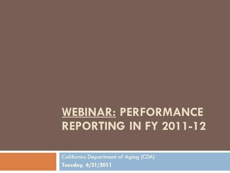 WEBINAR: PERFORMANCE REPORTING IN FY 2011-12 California Department of Aging (CDA) Tuesday, 6/21/2011.