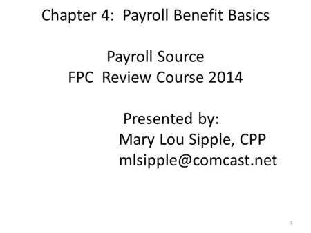 Chapter 4: Payroll Benefit Basics Payroll Source FPC Review Course 2014 Presented by: Mary Lou Sipple, CPP 1.