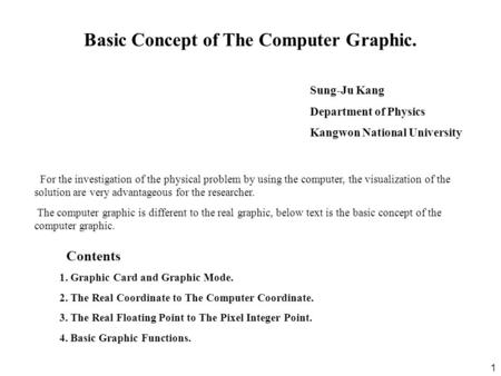 1 Sung-Ju Kang Department of Physics Kangwon National University Basic Concept of The Computer Graphic. For the investigation of the physical problem by.