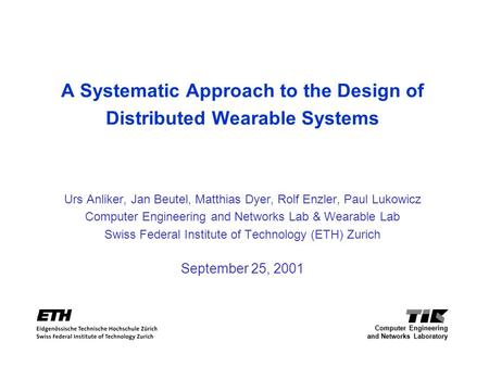 A Systematic Approach to the Design of Distributed Wearable Systems Urs Anliker, Jan Beutel, Matthias Dyer, Rolf Enzler, Paul Lukowicz Computer Engineering.