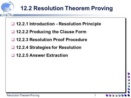 KU NLP Resolution Theorem Proving1 12.2 Resolution Theorem Proving q 12.2.1 Introduction - Resolution Principle q 12.2.2 Producing the Clause Form q 12.2.3.