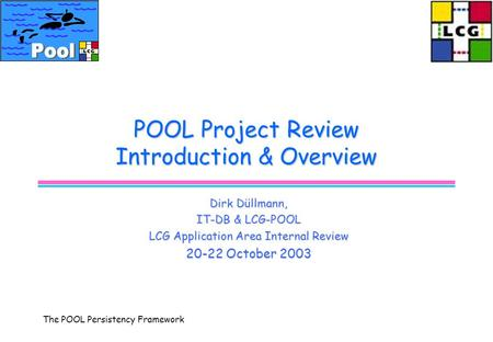 The POOL Persistency Framework POOL Project Review Introduction & Overview Dirk Düllmann, IT-DB & LCG-POOL LCG Application Area Internal Review 20-22 October.