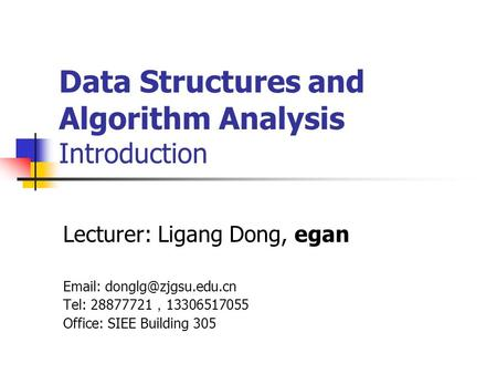 Data Structures and Algorithm Analysis Introduction Lecturer: Ligang Dong, egan   Tel: 28877721 , 13306517055 Office: SIEE Building.