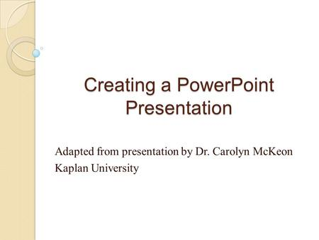 Creating a PowerPoint Presentation Adapted from presentation by Dr. Carolyn McKeon Kaplan University.