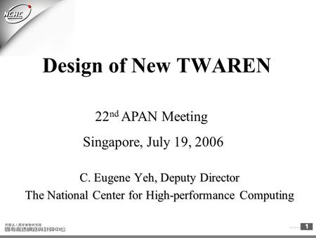 1 Design of New TWAREN C. Eugene Yeh, Deputy Director The National Center for High-performance Computing 22 nd APAN Meeting Singapore, July 19, 2006.