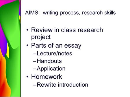 AIMS: writing process, research skills Review in class research project Parts of an essay –Lecture/notes –Handouts –Application Homework –Rewrite introduction.