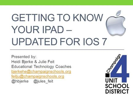 GETTING TO KNOW YOUR IPAD – UPDATED FOR IOS 7 Presented by: Heidi Bjerke & Julie Feit Educational Technology Coaches