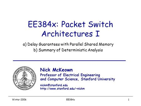 Winter 2006EE384x1 EE384x: Packet Switch Architectures I a) Delay Guarantees with Parallel Shared Memory b) Summary of Deterministic Analysis Nick McKeown.