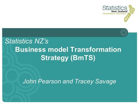 Business model Transformation Strategy (BmTS) John Pearson and Tracey Savage Statistics NZ's.