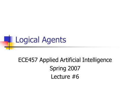 Logical Agents ECE457 Applied Artificial Intelligence Spring 2007 Lecture #6.