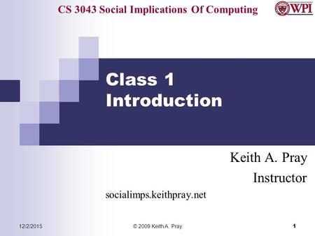 CS 3043 Social Implications Of Computing 12/2/2015© 2009 Keith A. Pray 1 Class 1 Introduction Keith A. Pray Instructor socialimps.keithpray.net.