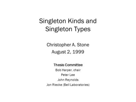 Singleton Kinds and Singleton Types Christopher A. Stone August 2, 1999 Thesis Committee Bob Harper, chair Peter Lee John Reynolds Jon Riecke (Bell Laboratories)